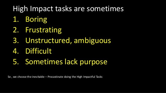 High Impact tasks are sometimes 1. Boring 2. Frustrating 3. Unstructured, ambiguous 4. Difficult 5. Sometimes lack purpose...