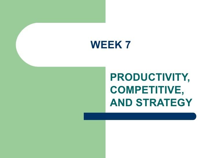 WEEK 7 PRODUCTIVITY, COMPETITIVE, AND STRATEGY