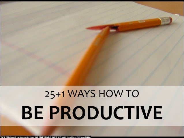 25+1 WAYS HOW TO  BE PRODUCTIVE