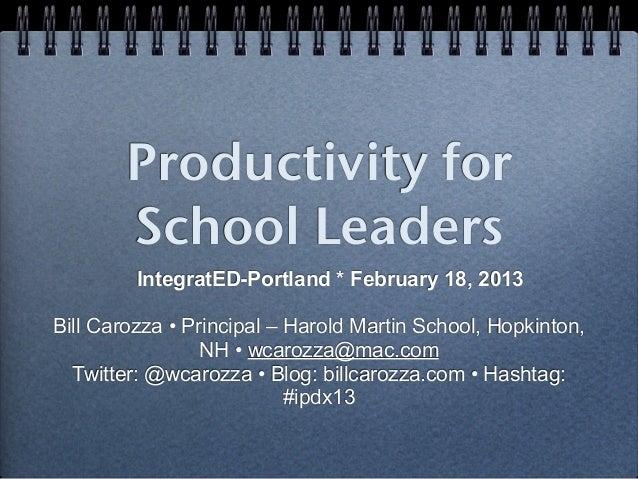 Productivity for        School Leaders         IntegratED-Portland * February 18, 2013Bill Carozza • Principal – Harold Ma...