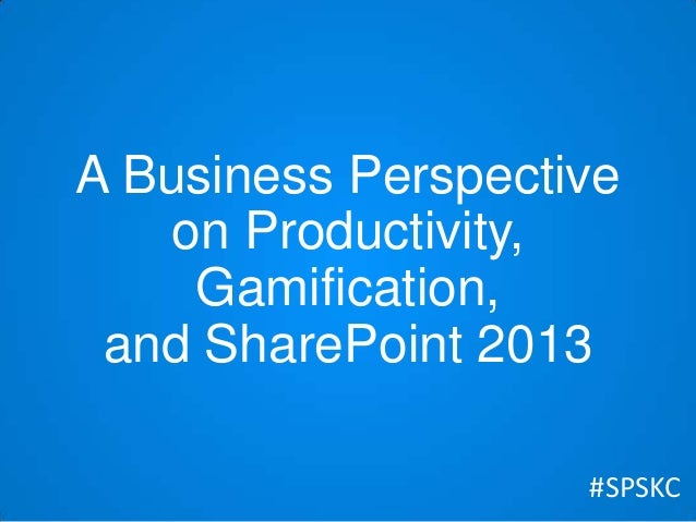 A Business Perspective on Productivity, Gamification, and SharePoint 2013 #SPSKC