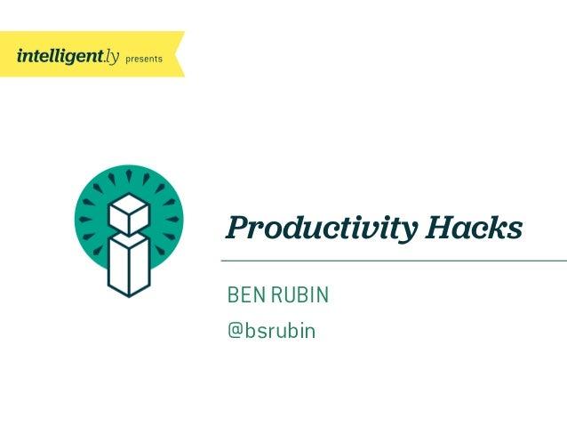 Productivity Hacks BEN RUBIN @bsrubin