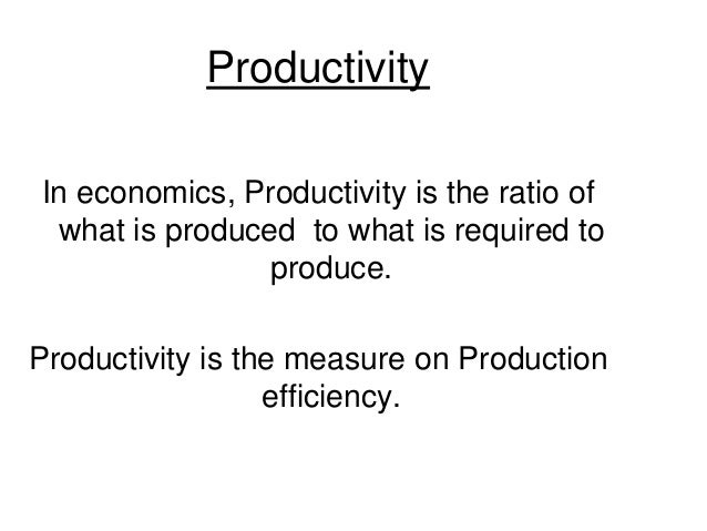 Productivity In economics, Productivity is the ratio of what is produced to what is required to produce. Productivity is t...