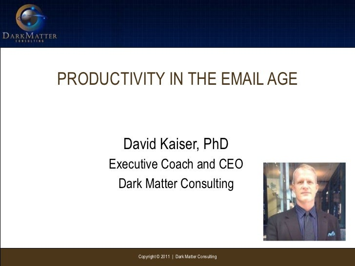 PRODUCTIVITY IN THE EMAIL AGE David Kaiser, PhD Executive Coach and CEO Dark Matter Consulting Copyright © 2011  |  Dark M...