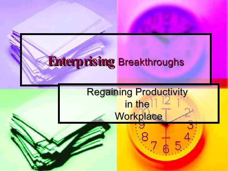 Enterprising   Breakthroughs Regaining Productivity  in the  Workplace