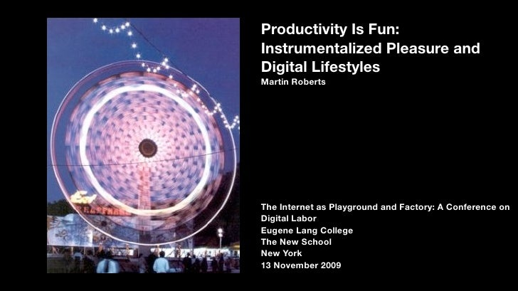 Productivity Is Fun: Instrumentalized Pleasure and Digital Lifestyles Martin Roberts     The Internet as Playground and Fa...