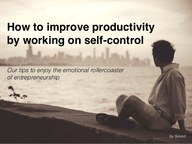 How to improve productivity by working on self-control Our tips to enjoy the emotional rollercoaster of entrepreneurship b...