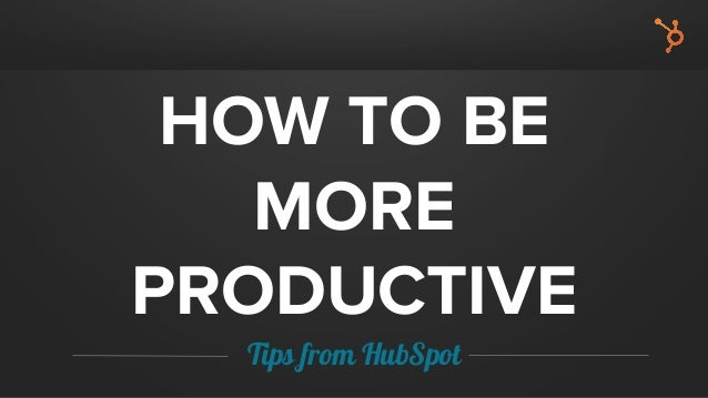 HOW TO BE MORE PRODUCTIVE Tips from HubSpot
