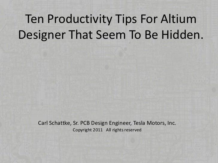 Ten Productivity Tips For AltiumDesigner That Seem To Be Hidden.   Carl Schattke, Sr. PCB Design Engineer, Tesla Motors, I...