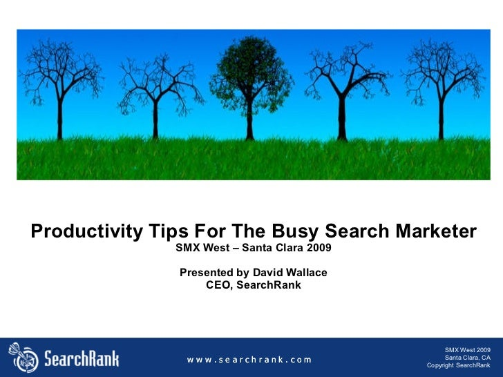 Productivity Tips For The Busy Search Marketer SMX West – Santa Clara 2009 Presented by David Wallace CEO, SearchRank w w ...