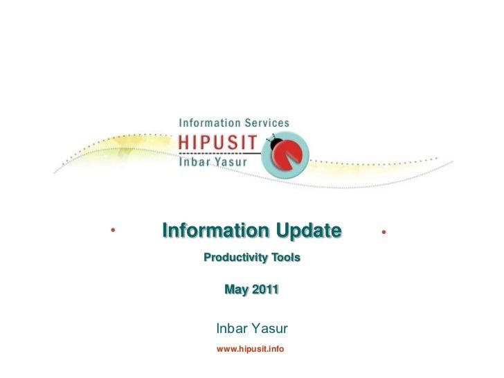 Information Update<br />Productivity Tools<br />May 2011<br />Inbar Yasur    <br />www.hipusit.info<br />