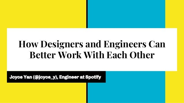 How Designers and Engineers Can Better Work With Each Other Joyce Yan (@joyce_y), Engineer at Spotify