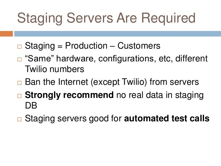 """Staging Servers Are Required   Staging = Production – Customers   """"Same"""" hardware, configurations, etc, different    Twi..."""