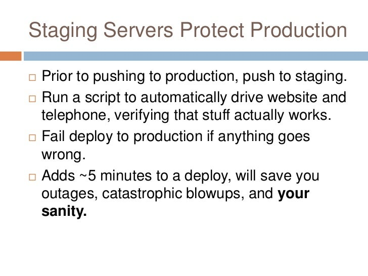 Staging Servers Protect Production   Prior to pushing to production, push to staging.   Run a script to automatically dr...