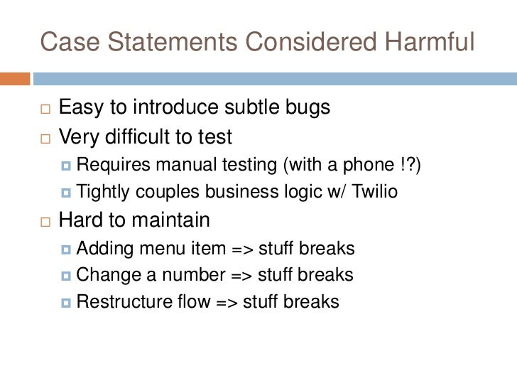 Case Statements Considered Harmful   Easy to introduce subtle bugs   Very difficult to test     Requires  manual testin...