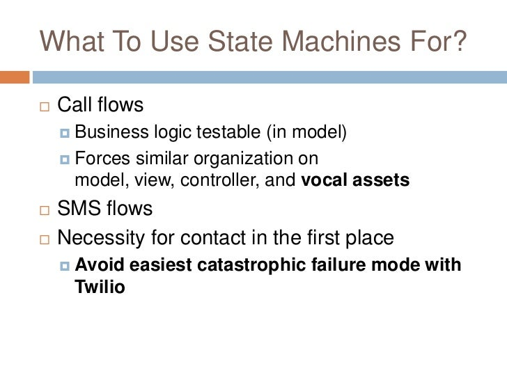 What To Use State Machines For?   Call flows     Business  logic testable (in model)     Forces similar organization on...