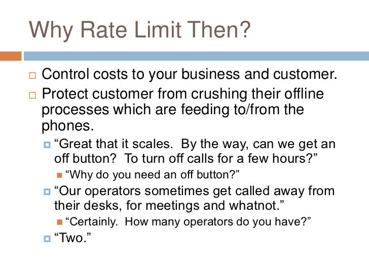 Why Rate Limit Then?   Control costs to your business and customer.   Protect customer from crushing their offline    pr...