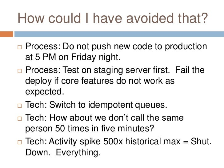 How could I have avoided that?   Process: Do not push new code to production    at 5 PM on Friday night.   Process: Test...