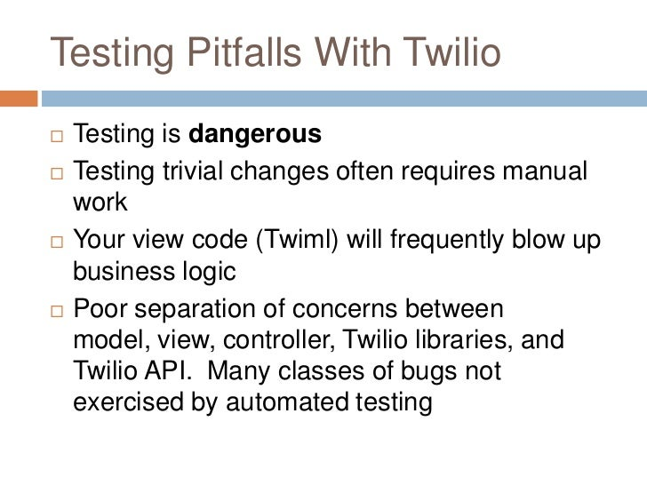 Testing Pitfalls With Twilio   Testing is dangerous   Testing trivial changes often requires manual    work   Your view...