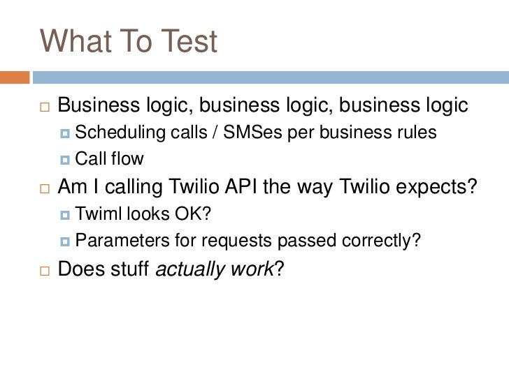 What To Test   Business logic, business logic, business logic     Scheduling    calls / SMSes per business rules     Ca...