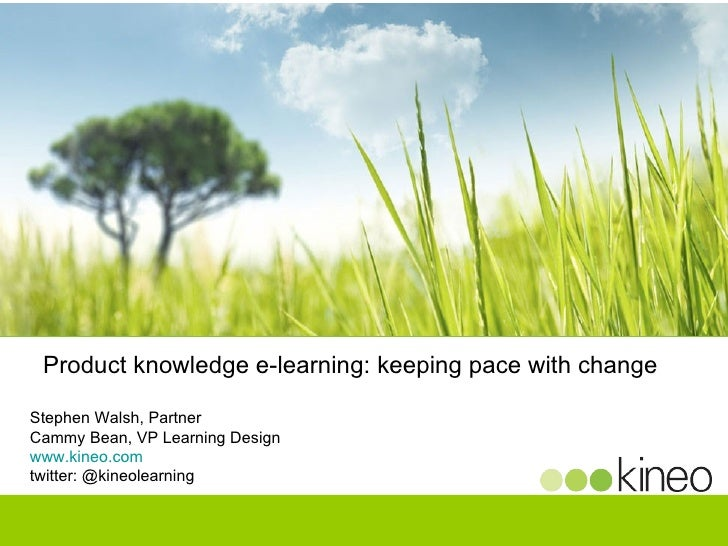 Product knowledge e-learning: keeping pace with change  Stephen Walsh, Partner Cammy Bean, VP Learning Design www.kineo.co...