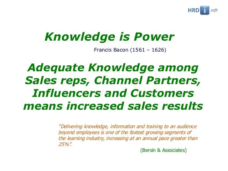 Knowledge is Power                     Francis Bacon (1561 – 1626)Adequate Knowledge amongSales reps, Channel Partners, In...
