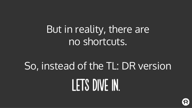 But in reality, there are no shortcuts. So, instead of the TL: DR version