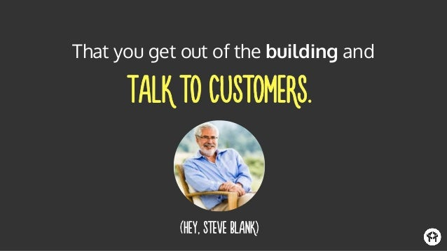 When you're talking to customers, you're going to hear a lot of things like: and