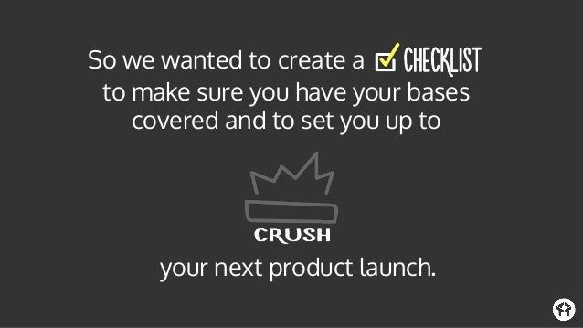 to make sure you have your bases covered and to set you up to So we wanted to create a your next product launch.