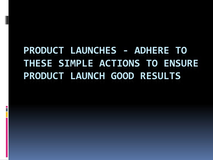 PRODUCT LAUNCHES - ADHERE TO THESE SIMPLE ACTIONS TO ENSURE PRODUCT LAUNCH GOOD RESULTS