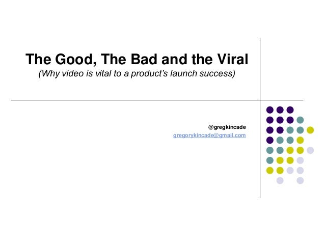 The Good, The Bad and the Viral (Why video is vital to a product's launch success) @gregkincade gregorykincade@gmail.com