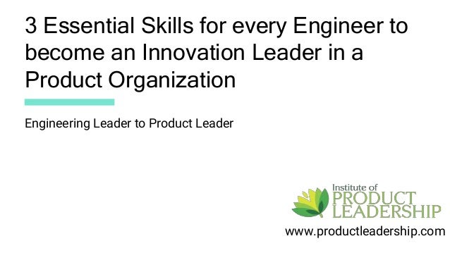 3 Essential Skills for every Engineer to become an Innovation Leader in a Product Organization www.productleadership.com E...
