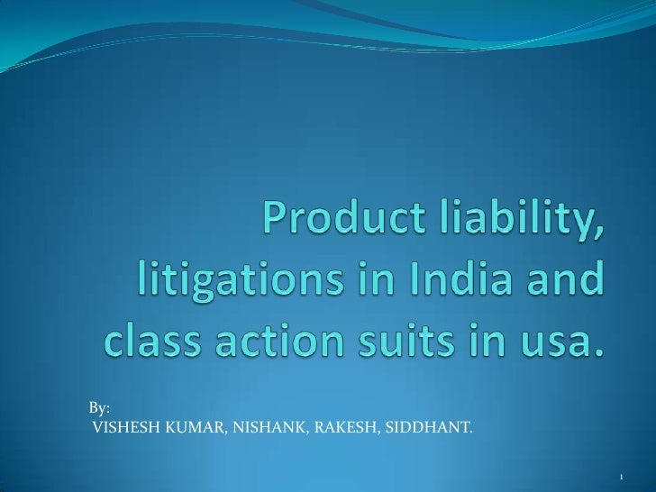 Product liability, litigations in India and class action suits in usa.<br />1<br />By:<br />VISHESH KUMAR, NISHANK, RAKESH...