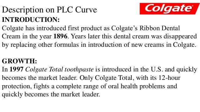 stage of product life cycle colgate palmolive This paper will take a look at colgate-palmolive's product positioning and life cycle this paper will also discuss the branding relationships and pricing methods positioning and life cycle according to keller and kotler (2009) positioning is the act of designing the company's offering and image to occupy a distinctive place in the.