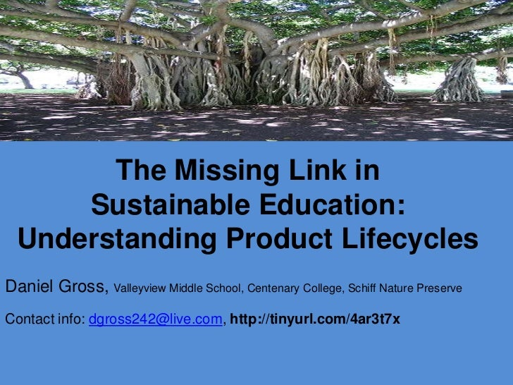 The Missing Link in      Sustainable Education:  Understanding Product LifecyclesDaniel Gross, Valleyview Middle School, C...