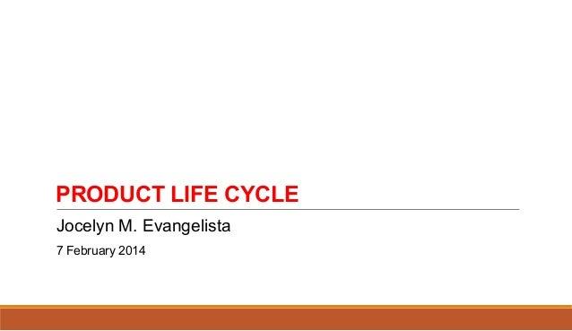 PRODUCT LIFE CYCLE Jocelyn M. Evangelista 7 February 2014