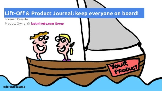 Lift-Off & Product Journal: keep everyone on board! Lorenzo Cassulo Product Owner @ lastminute.com Group @lorenzocassulo