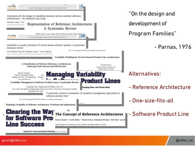 """""""On the design and development of Program Families"""" - Parnas, 1976  Alternatives: - Reference Architecture - One-size-fts-..."""