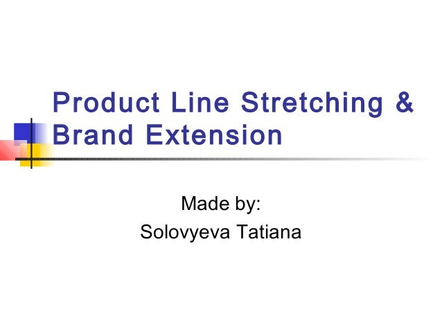 Product Line Stretching & Brand Extension Made by: Solovyeva Tatiana