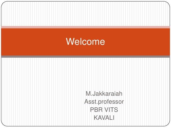 Welcome   M.Jakkaraiah   Asst.professor     PBR VITS      KAVALI