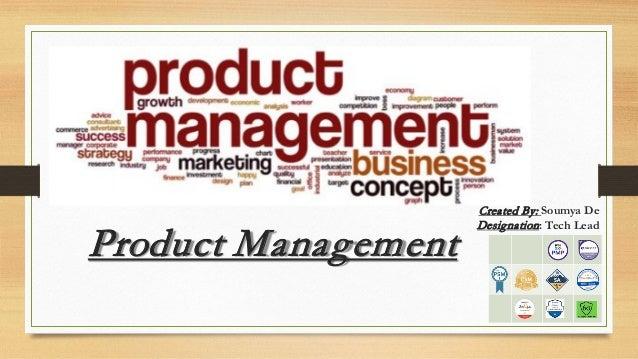 Product Management Created By: Soumya De Designation: Tech Lead