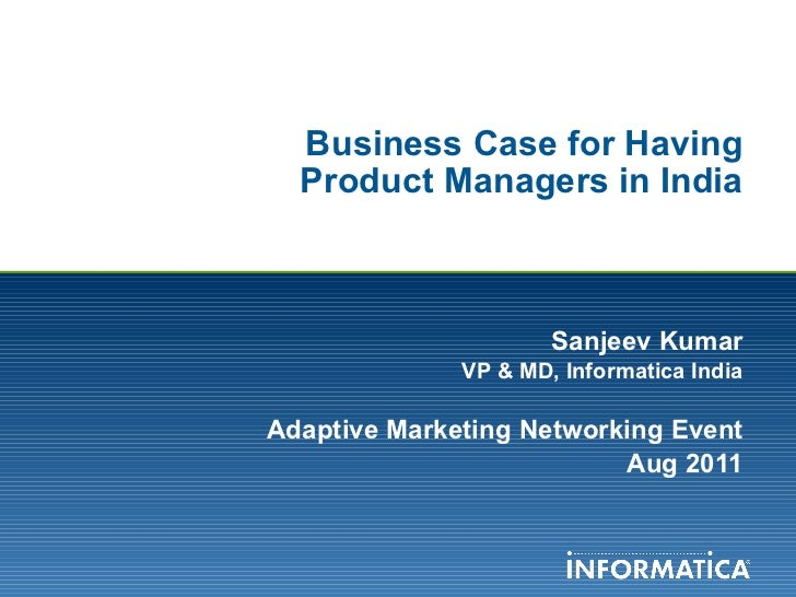 Business Case for Having Product Managers in India Sanjeev Kumar VP & MD, Informatica India Adaptive Marketing Networking ...
