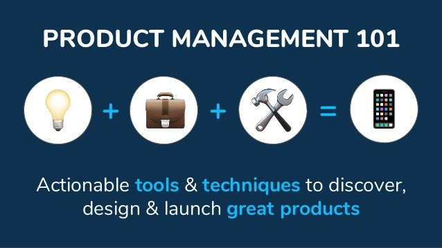 PRODUCT MANAGEMENT 101 Actionable tools & techniques to discover, design & launch great products + + =