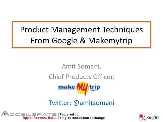 Product Management Techniques From Google & Makemytrip Amit Somani, Chief Products Officer, Twitter: @amitsomani