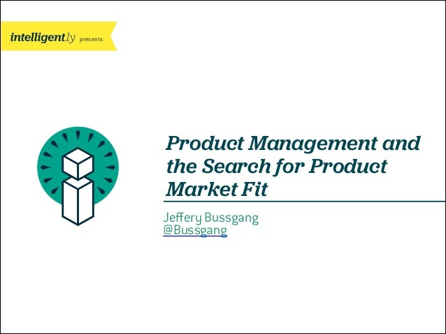 presents  Product Management and the Search for Product Market Fit Jeffery Bussgang @Bussgang  CONFIDENTIAL PRESENTATION | ...