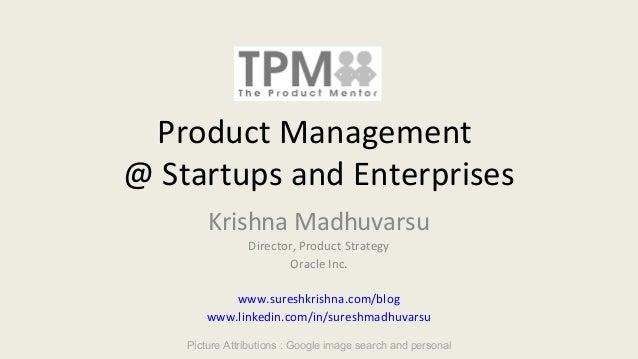 Product Management @ Startups and Enterprises Krishna Madhuvarsu Director, Product Strategy Oracle Inc. www.sureshkrishna....