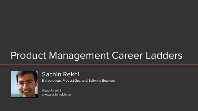 Product Management Career Ladders Sachin Rekhi @sachinrekhi www.sachinrekhi.com Entrepreneur, Product Guy, and Software En...