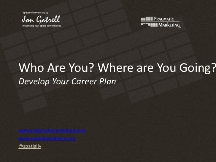 Who Are You? Where are You Going?Develop Your Career Planwww.pragmaticmarketing.comwww.spatiallyrelevant.org@spatially