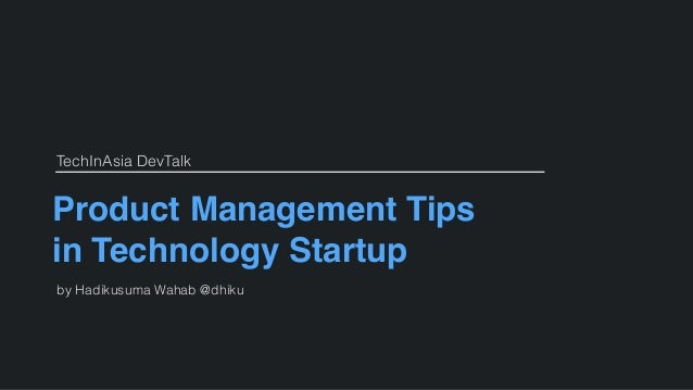 Product Management Tips in Technology Startup by Hadikusuma Wahab @dhiku TechInAsia DevTalk
