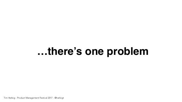 …there's one problem Tim Herbig - Product Management Festival 2017 - @herbigt